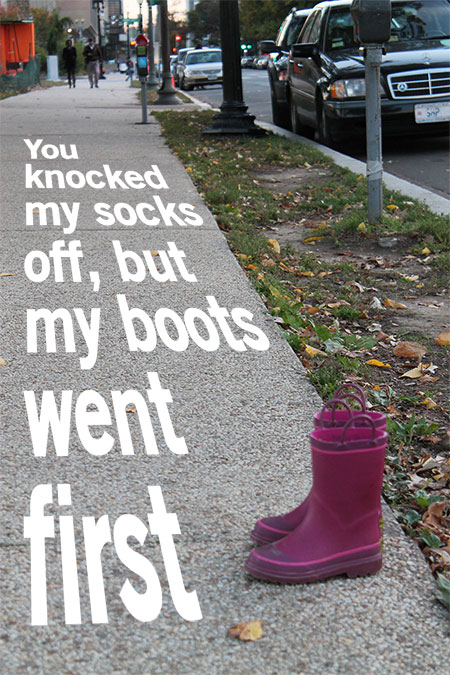 Boots on sidewalk: You knocked my socks off, but my boots went first