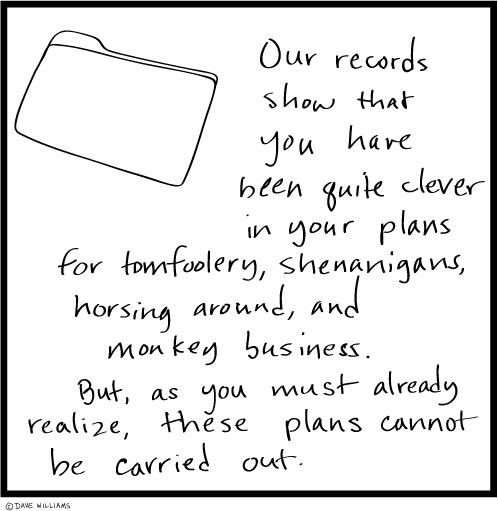 Cartoon: Our records show that you have been quite clever in your plans for tomfoolery. But these plans cannot be carried out